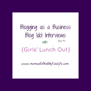 Blog Idol Interviews: Blogging as a Business {Girls Lunch Out}