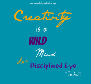 Creativity is a Wild Mind with a Disciplined Eye